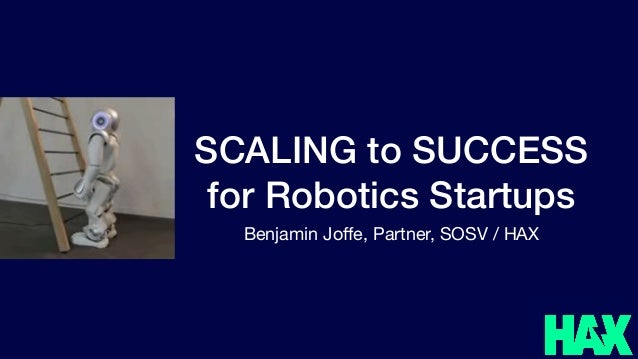 SCALING to SUCCESS for Robotics Startups Benjamin Joffe, Partner, SOSV / HAX