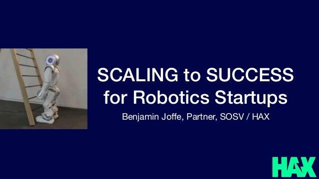 SCALING to SUCCESS for Robotics Startups Benjamin Joffe, Partner, SOSV / HAX