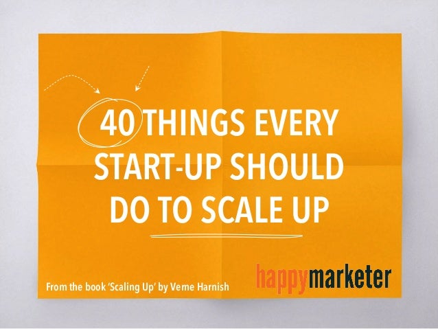 40 THINGS EVERY START-UP SHOULD DO TO SCALE UP From the book 'Scaling Up' by Verne Harnish
