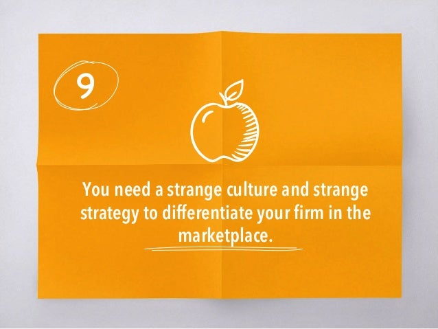 9 You need a strange culture and strange strategy to differentiate your firm in the marketplace.