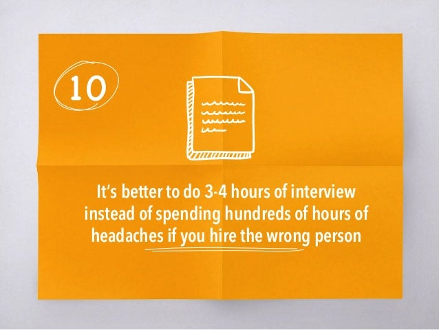10 It's better to do 3-4 hours of interview instead of spending hundreds of hours of headaches if you hire the wrong perso...