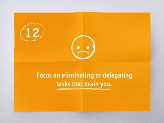 12 Focus on eliminating or delegating tasks that drain you.