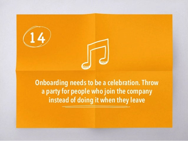 14 Onboarding needs to be a celebration. Throw a party for people who join the company instead of doing it when they leave