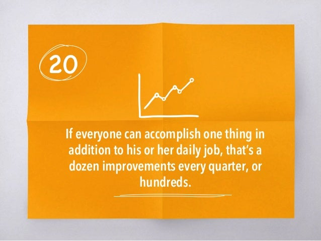 20 If everyone can accomplish one thing in addition to his or her daily job, that's a dozen improvements every quarter, or...