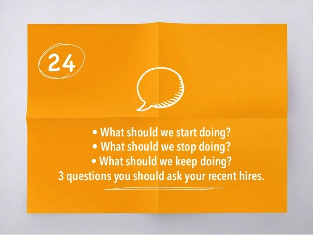 24 • What should we start doing? • What should we stop doing? • What should we keep doing? 3 questions you should ask your...