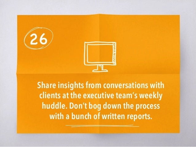 26 Share insights from conversations with clients at the executive team's weekly huddle. Don't bog down the process with a...