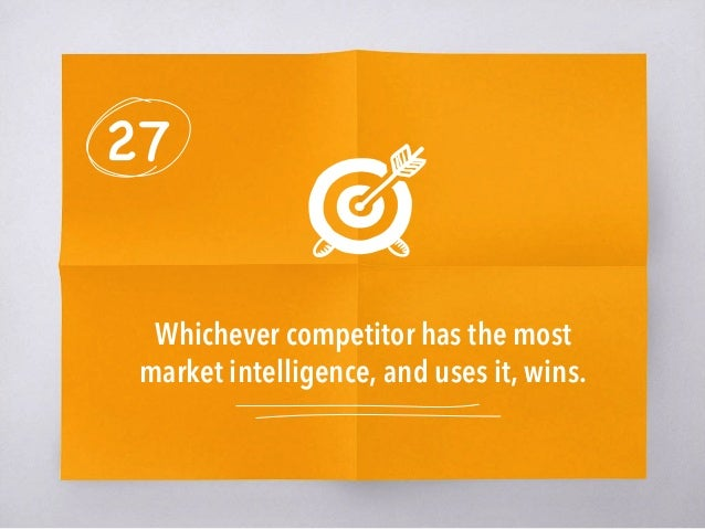 27 Whichever competitor has the most market intelligence, and uses it, wins.