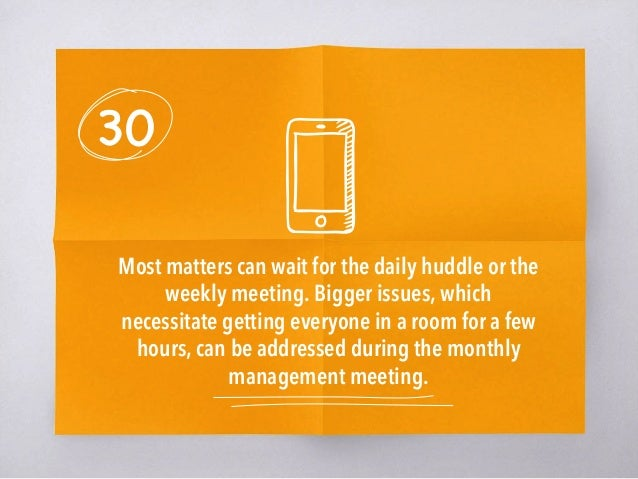 30 Most matters can wait for the daily huddle or the weekly meeting. Bigger issues, which necessitate getting everyone in ...