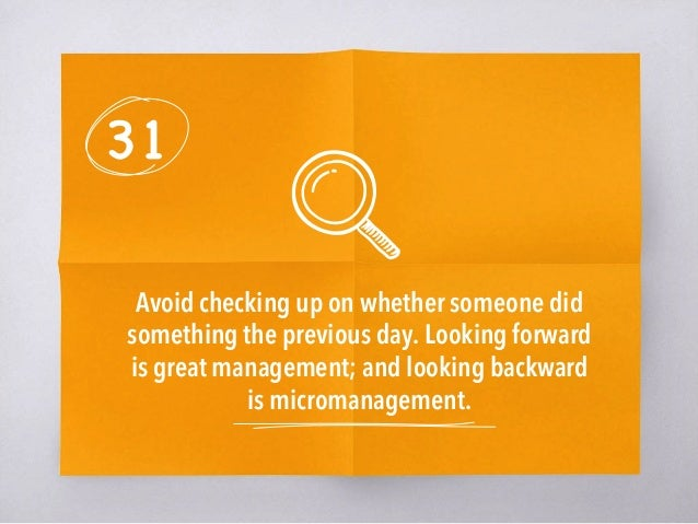 31 Avoid checking up on whether someone did something the previous day. Looking forward is great management; and looking b...