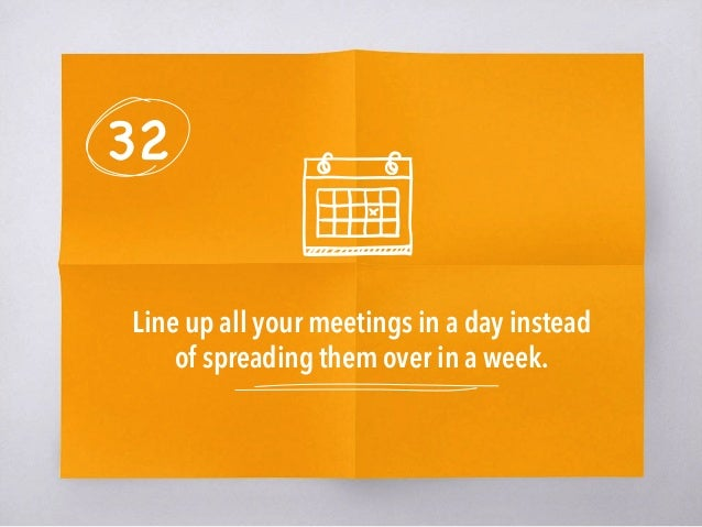 32 Line up all your meetings in a day instead of spreading them over in a week.