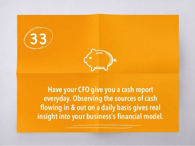 33 Have your CFO give you a cash report everyday.Observing the sources of cash flowing in & out on a daily basis gives rea...