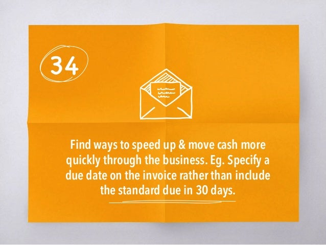 34 Find ways to speed up & move cash more quickly through the business. Eg. Specify a due date on the invoice rather than ...