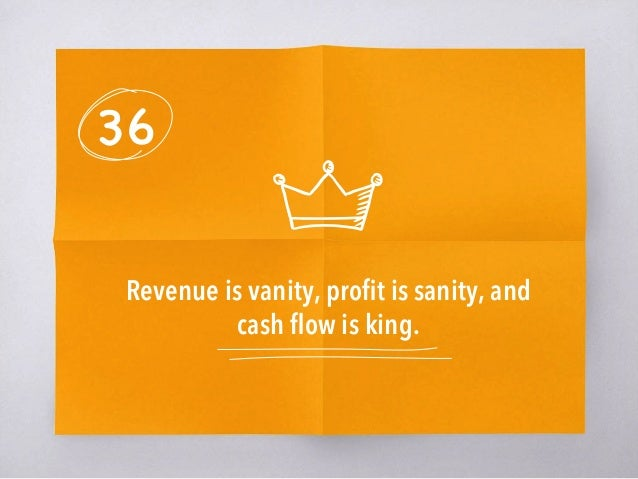 36 Revenue is vanity, profit is sanity, and cash flow is king.
