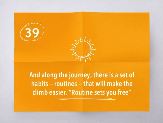 """39 And along the journey, there is a set of habits — routines — that will make the climb easier. """"Routine sets you free"""""""
