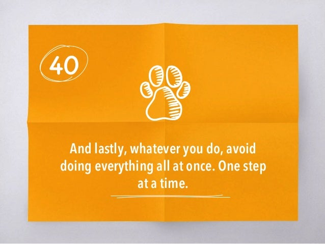 40 And lastly, whatever you do, avoid doing everything all at once. One step at a time.