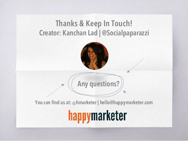 Thanks & Keep In Touch! Creator: Kanchan Lad   @Socialpaparazzi Any questions? You can find us at: @hmarketer   hello@happy...