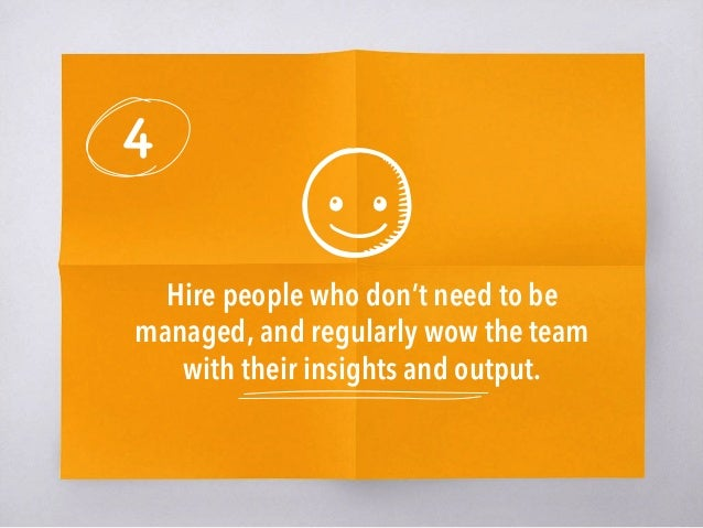 4 Hire people who don't need to be managed, and regularly wow the team with their insights and output.