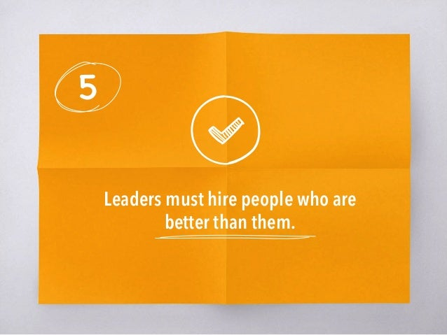 5 Leaders must hire people who are better than them.