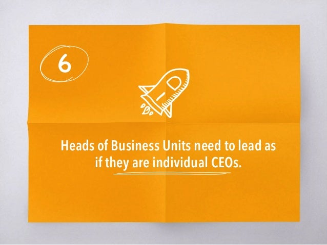 6 Heads of Business Units need to lead as if they are individual CEOs.
