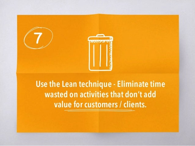 7 Use the Lean technique - Eliminate time wasted on activities that don't add value for customers / clients.
