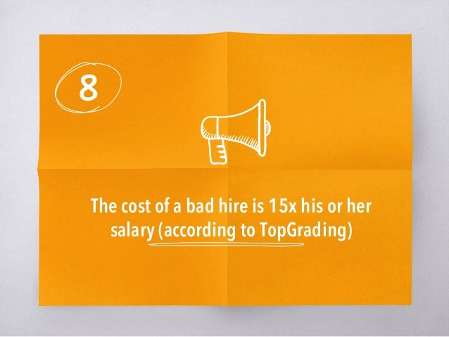 8 The cost of a bad hire is 15x his or her salary (according to TopGrading)