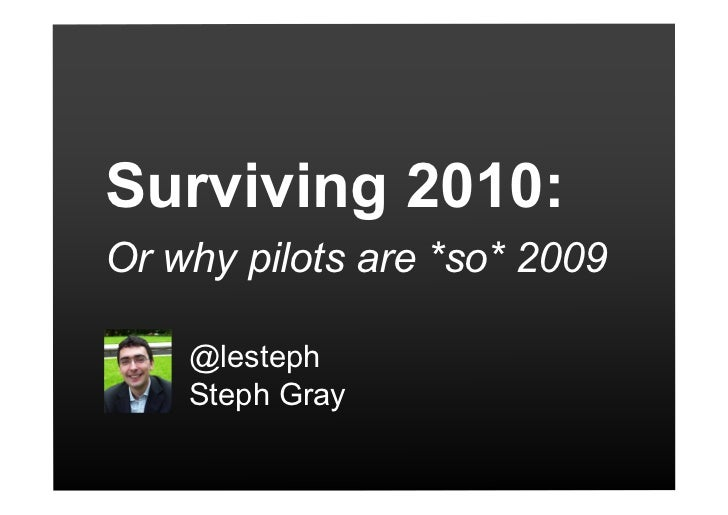 Surviving 2010: Or why pilots are *so* 2009      @lesteph     Steph Gray