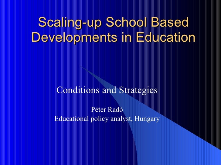 Scaling-up School Based Developments in Education Conditions and Strategies Péter Radó Educational policy analyst, Hungary