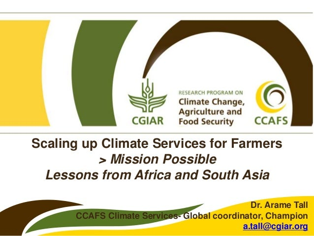Scaling up Climate Services for Farmers > Mission Possible Lessons from Africa and South Asia Dr. Arame Tall CCAFS Climate...