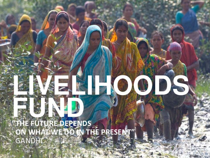 "LIVELIHOODSFUND""THE FUTURE DEPENDS ON WHAT WE DO IN THE PRESENT"" GANDHI1"