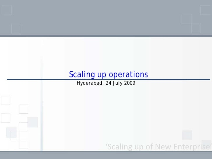 Scaling up operations   Hyderabad, 24 July 2009                  'Scaling up of New Enterprise'
