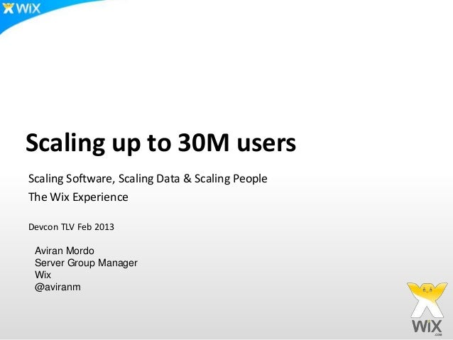 Scaling up to 30M usersScaling Software, Scaling Data & Scaling PeopleThe Wix ExperienceDevcon TLV Feb 2013 Aviran Mordo S...