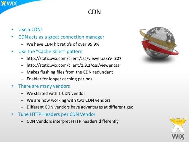 "CDN• Use a CDN!• CDN acts as a great connection manager    – We have CDN hit ratio's of over 99.9%• Use the ""Cache Killer""..."