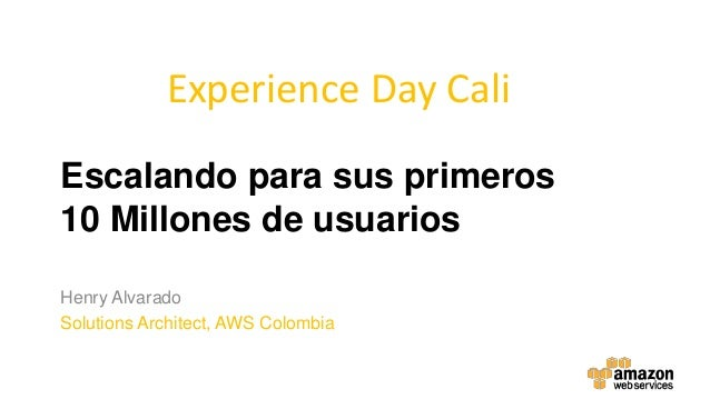 Escalando para sus primeros 10 Millones de usuarios Henry Alvarado Solutions Architect, AWS Colombia Experience Day Cali