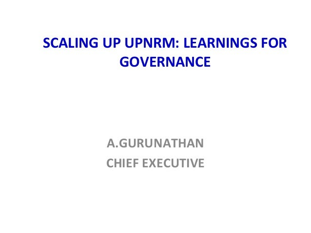 SCALING UP UPNRM: LEARNINGS FOR GOVERNANCE  A.GURUNATHAN CHIEF EXECUTIVE