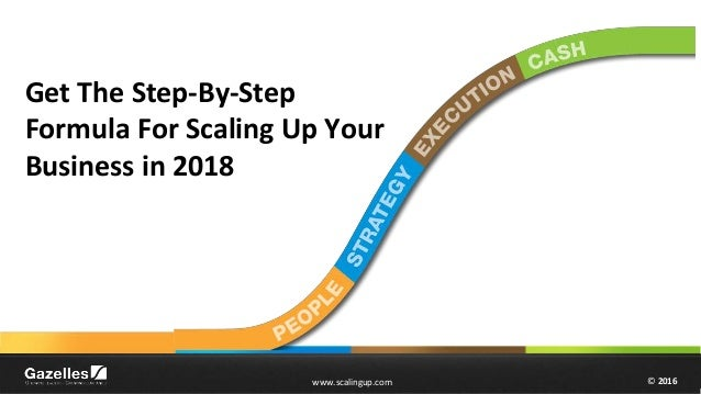 © 2016www.scalingup.com © 2016www.scalingup.com Get The Step-By-Step Formula For Scaling Up Your Business in 2018