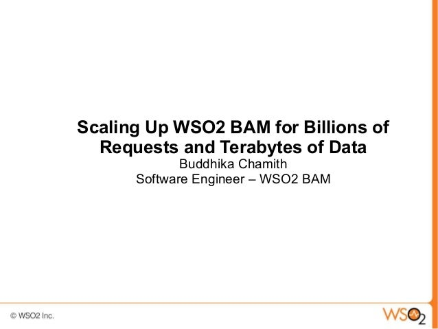 Scaling Up WSO2 BAM for Billions of  Requests and Terabytes of Data             Buddhika Chamith      Software Engineer – ...