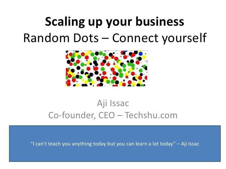 "Scaling up your businessRandom Dots – Connect yourself                   Aji Issac        Co-founder, CEO – Techshu.com ""I..."