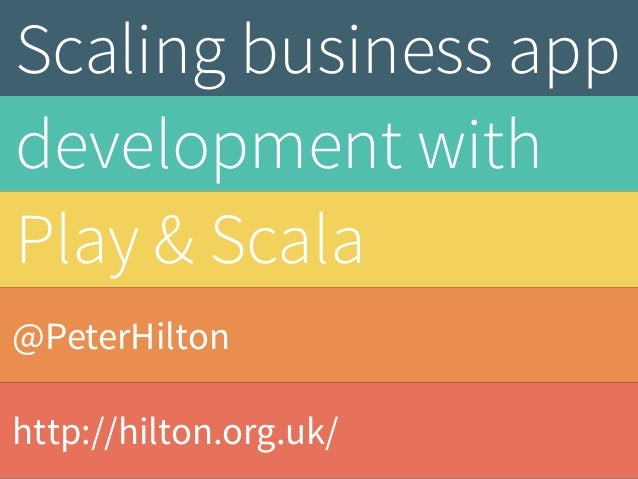Scaling business app  development with  Play & Scala  @PeterHilton  http://hilton.org.uk/