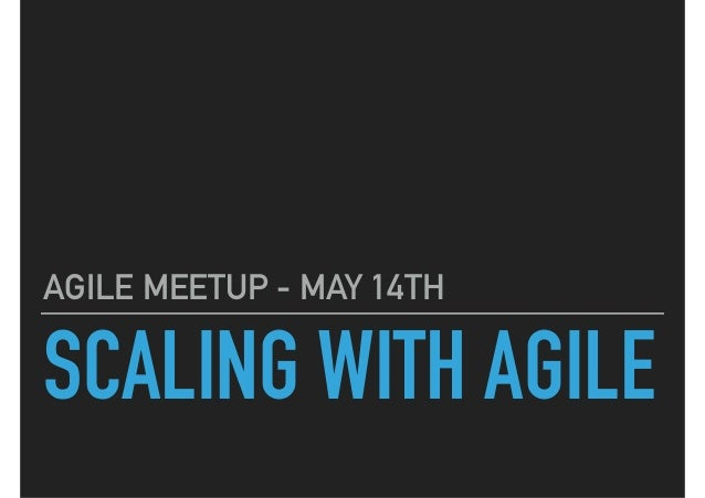 SCALING WITH AGILE AGILE MEETUP - MAY 14TH