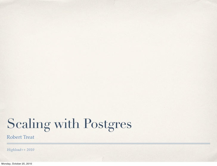 Scaling with Postgres    Robert Treat    Highload++ 2010Monday, October 25, 2010
