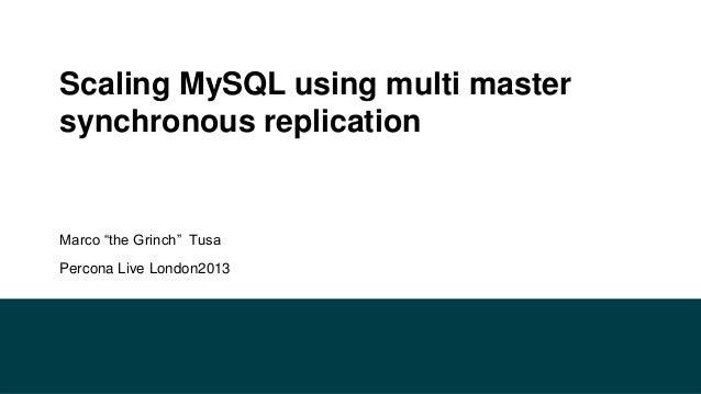 "Scaling MySQL using multi master synchronous replication  Marco ""the Grinch"" Tusa Percona Live London2013"