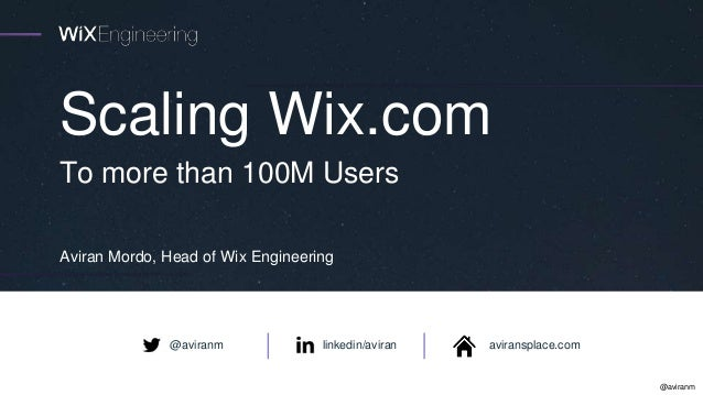 @aviranm Scaling Wix.com Aviran Mordo, Head of Wix Engineering To more than 100M Users linkedin/aviran aviransplace.com@av...