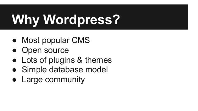 Why Wordpress? ● Most popular CMS ● Open source ● Lots of plugins & themes ● Simple database model ● Large community