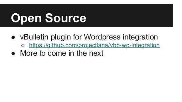 Open Source ● vBulletin plugin for Wordpress integration ○ https://github.com/projectlana/vbb-wp-integration ● More to com...