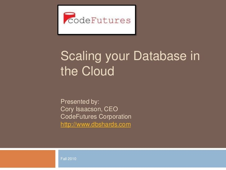 Scaling your Database in the Cloud<br />Fall 2010<br />Presented by:<br />Cory Isaacson, CEO<br />CodeFutures Corporation<...
