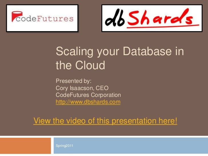 Scaling your Database in the Cloud<br />Spring2011<br />Presented by:<br />Cory Isaacson, CEO<br />CodeFutures Corporation...