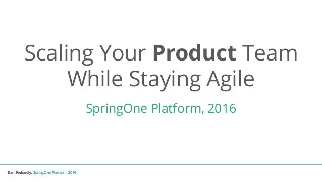 Dan Podsedly, SpringOne Platform, 2016Dan Podsedly, SpringOne Platform, 2016 Scaling Your Product Team While Staying Agile...