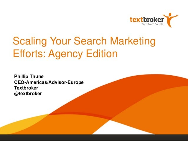 Scaling Your Search Marketing Efforts: Agency Edition Phillip Thune CEO-Americas/Advisor-Europe Textbroker @textbroker