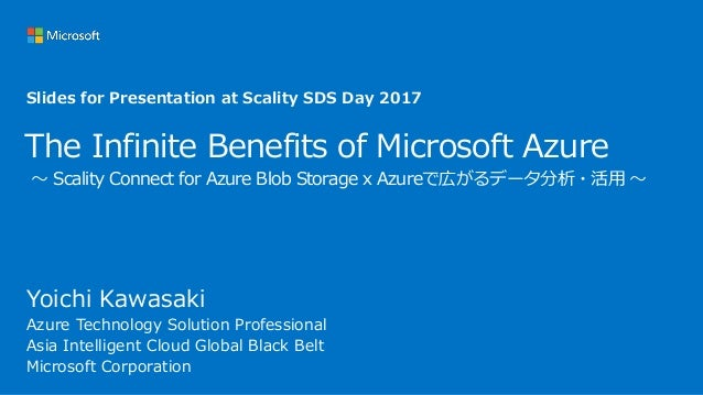 The Infinite Benefits of Microsoft Azure ~ Scality Connect for Azure Blob Storage x Azureで広がるデータ分析・活用 ~ Yoichi Kawasaki Az...