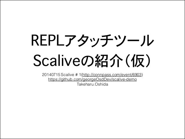 REPLアタッチツール Scaliveの紹介(仮) 20140715 Scalive # 1(http://connpass.com/event/6903) https://github.com/georgeOsdDev/scalive-de...